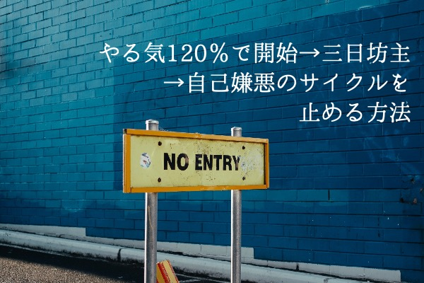 やる気120%で開始→三日坊主→自己嫌悪のサイクルを止める方法